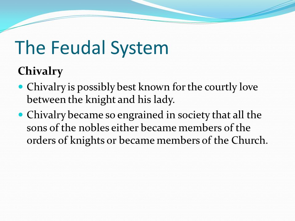 The Feudal System Chivalry Chivalry is possibly best known for the courtly love between the knight and his lady.