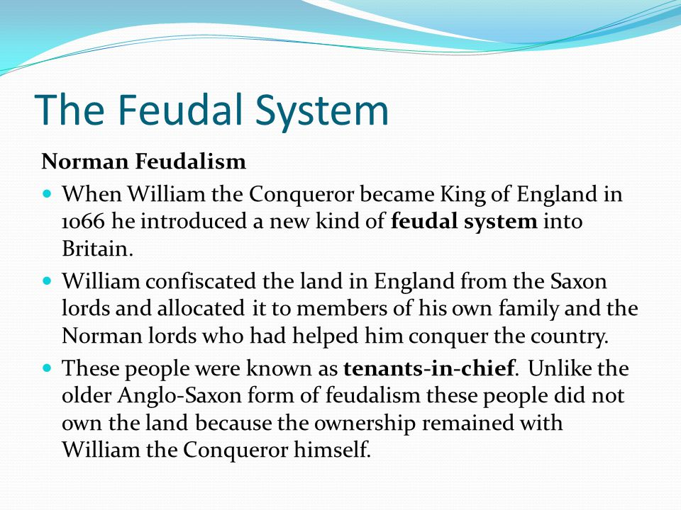 The Feudal System Norman Feudalism The land allocated to a tenants-in-chief was known as a manor and tended to be dispersed across the country rather than being one big area.