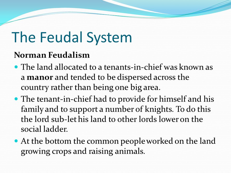 The Feudal System Norman Feudalism The tenants-in-chief did not get the land for free, they rented it from the king in exchange for services.