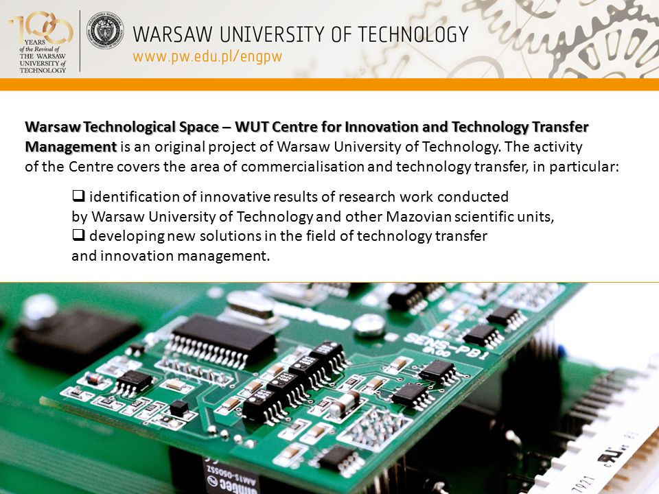 Warsaw Technological Space – WUT Centre for Innovation and Technology Transfer Management Warsaw Technological Space – WUT Centre for Innovation and Technology Transfer Management is an original project of Warsaw University of Technology.