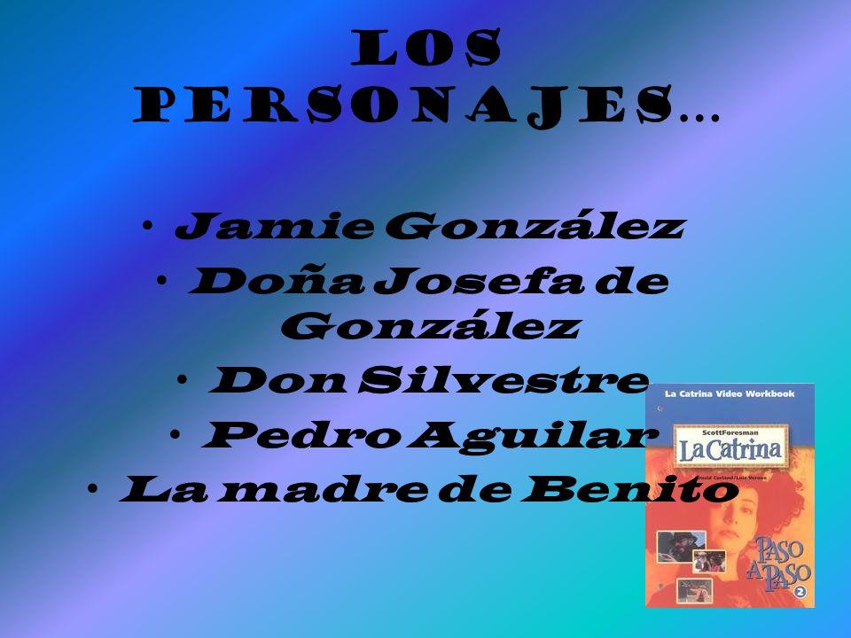 Los Personajes… Jamie González Doña Josefa de González Don Silvestre Pedro Aguilar La madre de Benito