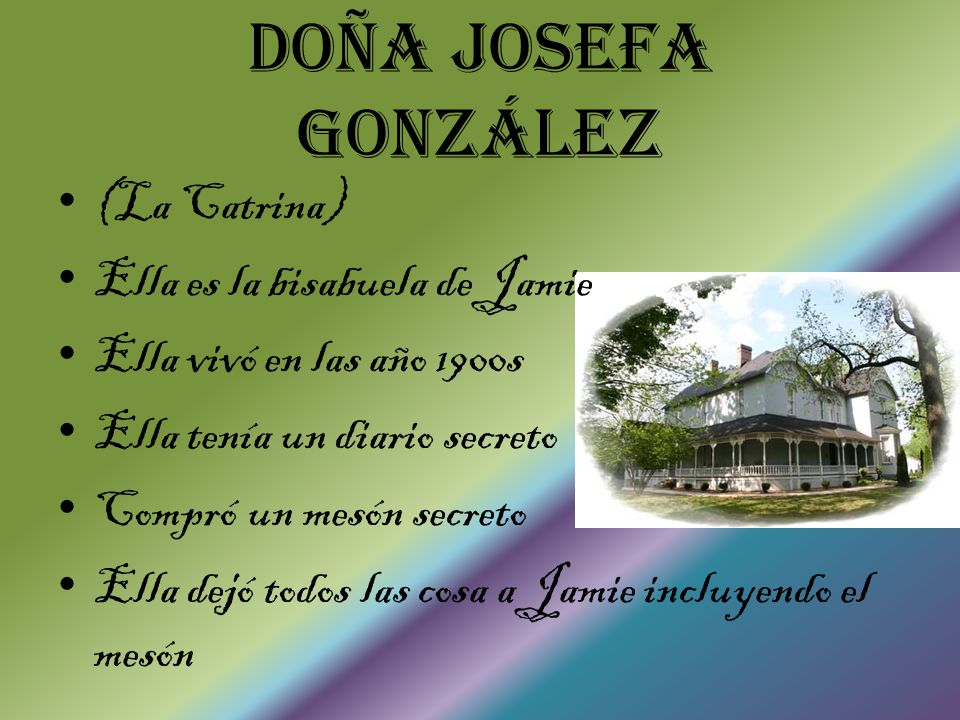 Doña Josefa González (La Catrina) Ella es la bisabuela de Jamie Ella vivó en las año 1900s Ella tenía un diario secreto Compró un mesón secreto Ella dejó todos las cosa a Jamie incluyendo el mesón