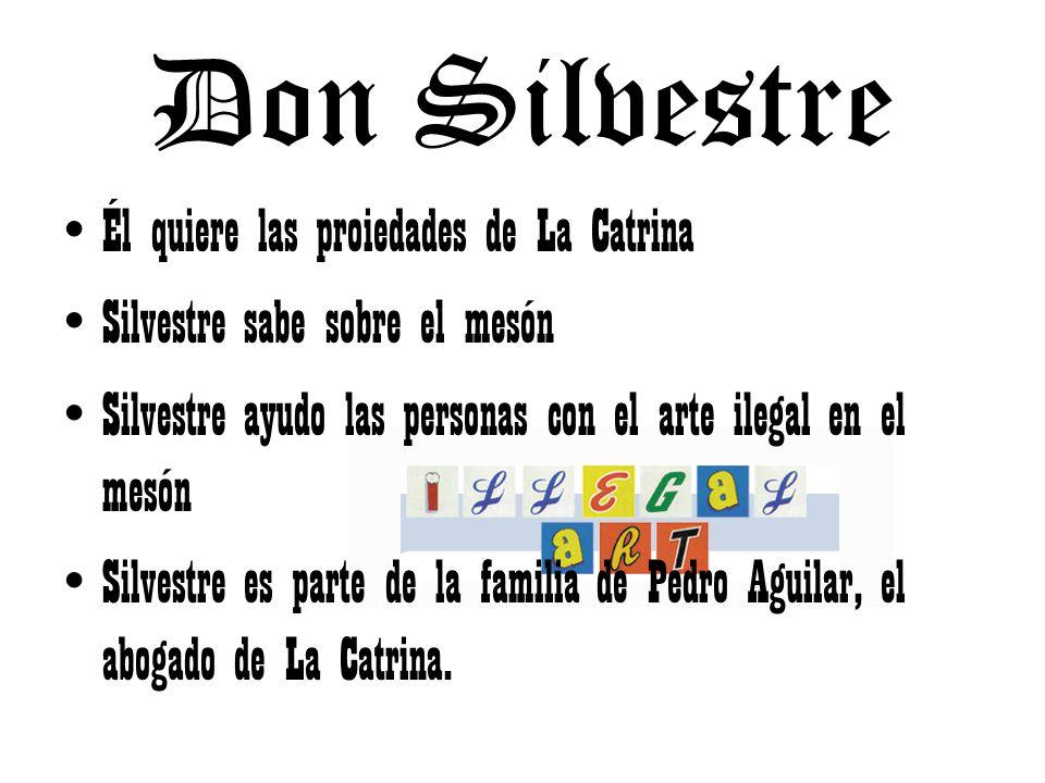 Don Silvestre Él quiere las proiedades de La Catrina Silvestre sabe sobre el mesón Silvestre ayudo las personas con el arte ilegal en el mesón Silvestre es parte de la familia de Pedro Aguilar, el abogado de La Catrina.