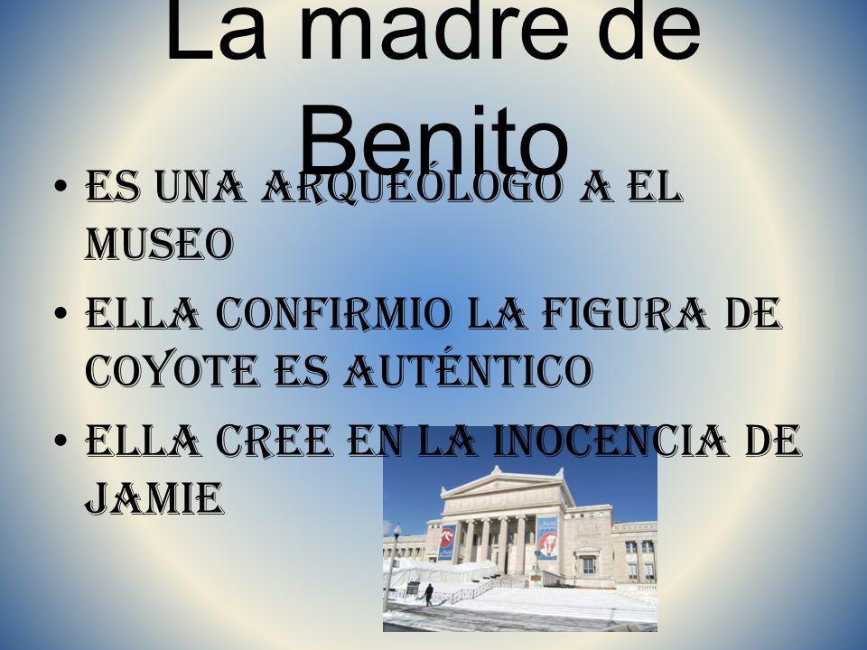 La madre de Benito Es una arqueólogo a el museo Ella confirmio la figura de coyote es auténtico Ella cree en la inocencia de Jamie