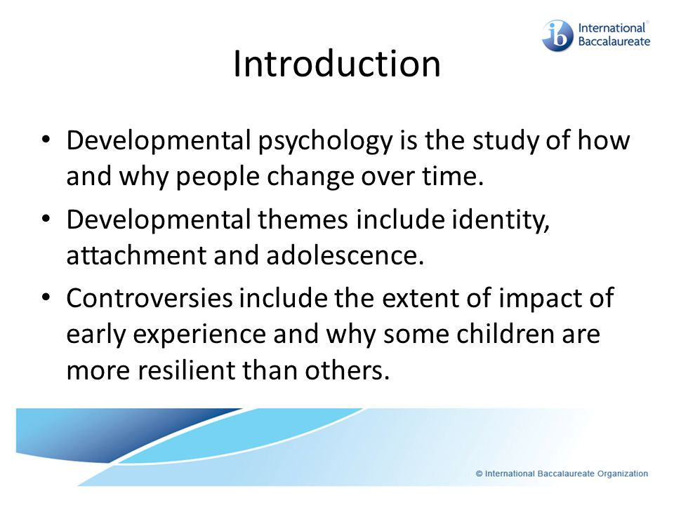 Introduction Developmental psychology is the study of how and why people change over time.