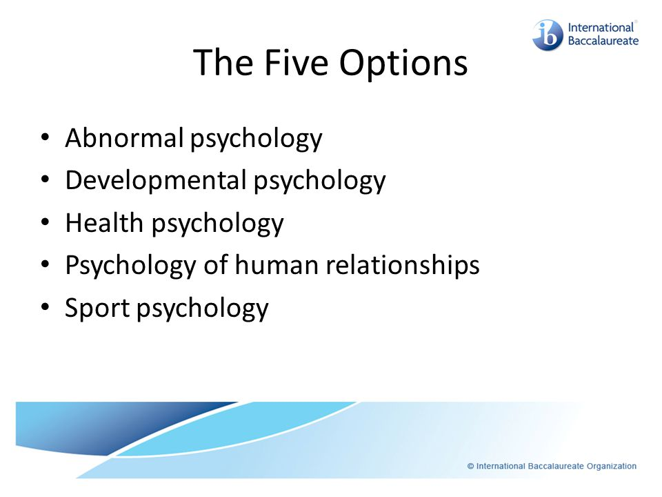 The Five Options Abnormal psychology Developmental psychology Health psychology Psychology of human relationships Sport psychology
