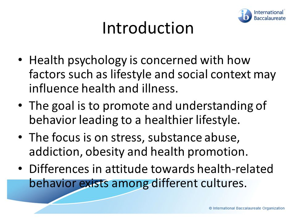 Introduction Health psychology is concerned with how factors such as lifestyle and social context may influence health and illness.