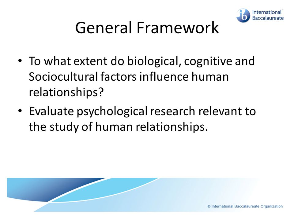 General Framework To what extent do biological, cognitive and Sociocultural factors influence human relationships? Evaluate psychological research rel