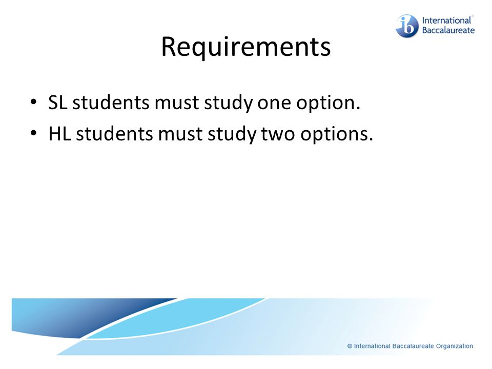 Requirements SL students must study one option. HL students must study two options.