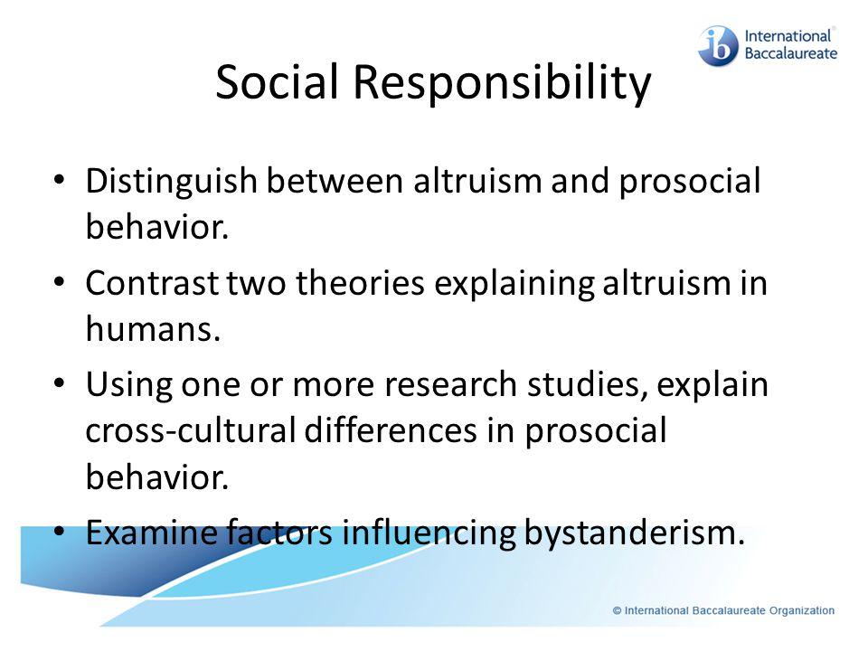 Social Responsibility Distinguish between altruism and prosocial behavior.