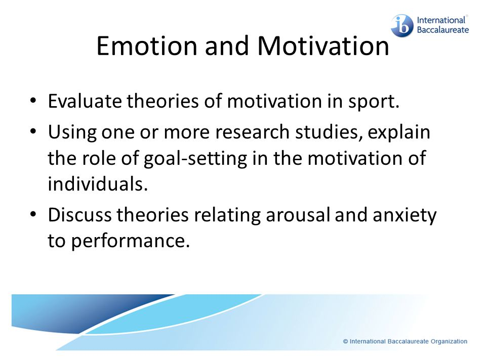 Emotion and Motivation Evaluate theories of motivation in sport. Using one or more research studies, explain the role of goal-setting in the motivatio