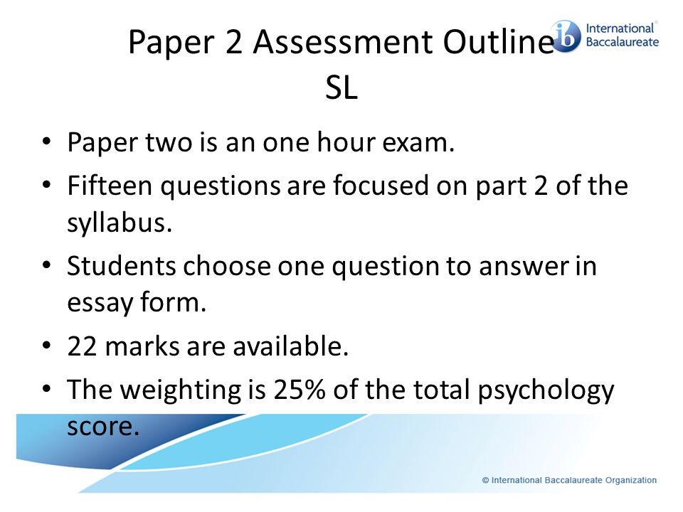 Paper 2 Assessment Outline SL Paper two is an one hour exam. Fifteen questions are focused on part 2 of the syllabus. Students choose one question to