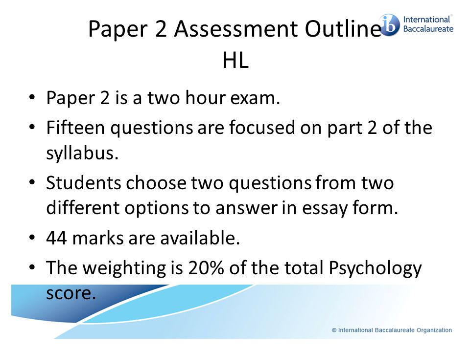 Paper 2 Assessment Outline HL Paper 2 is a two hour exam.