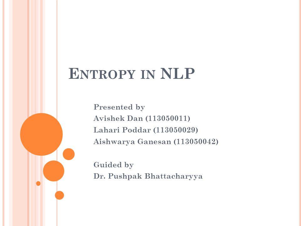 E NTROPY IN NLP Presented by Avishek Dan (113050011) Lahari Poddar (113050029) Aishwarya Ganesan (113050042) Guided by Dr.