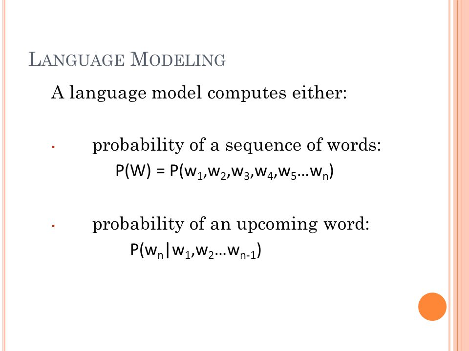 A language model computes either: probability of a sequence of words: P(W) = P(w 1,w 2,w 3,w 4,w 5 …w n ) probability of an upcoming word: P(w n |w 1,w 2 …w n-1 )