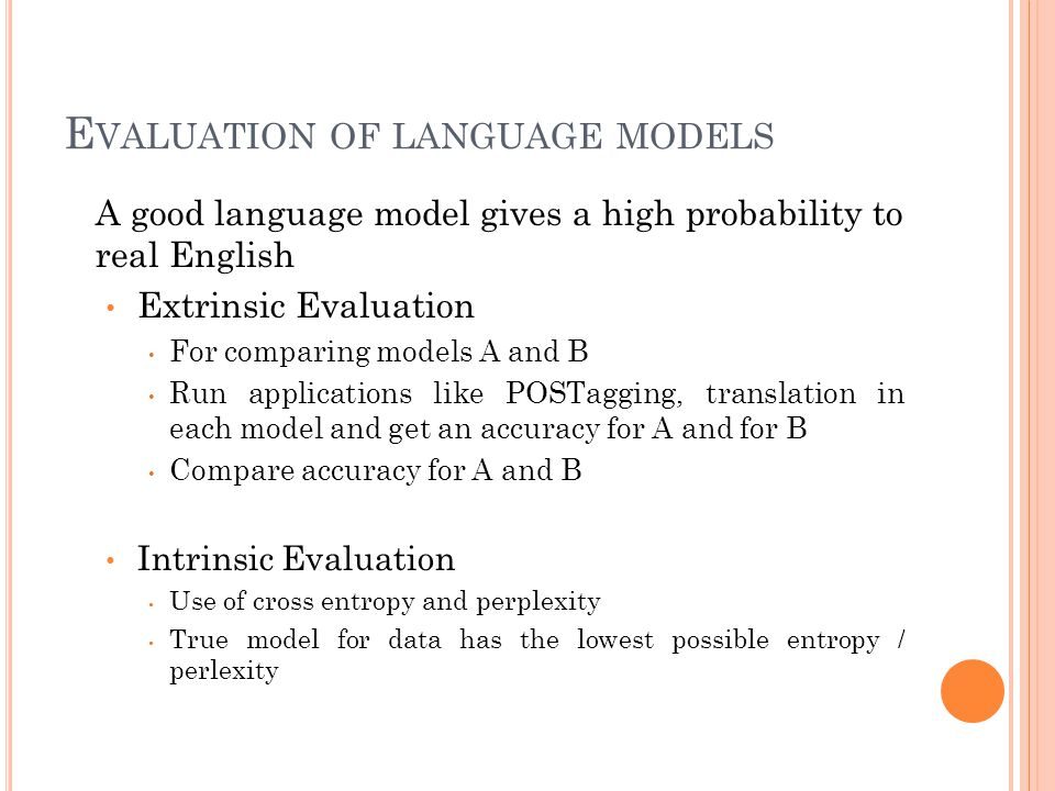 E VALUATION OF LANGUAGE MODELS A good language model gives a high probability to real English Extrinsic Evaluation For comparing models A and B Run applications like POSTagging, translation in each model and get an accuracy for A and for B Compare accuracy for A and B Intrinsic Evaluation Use of cross entropy and perplexity True model for data has the lowest possible entropy / perlexity