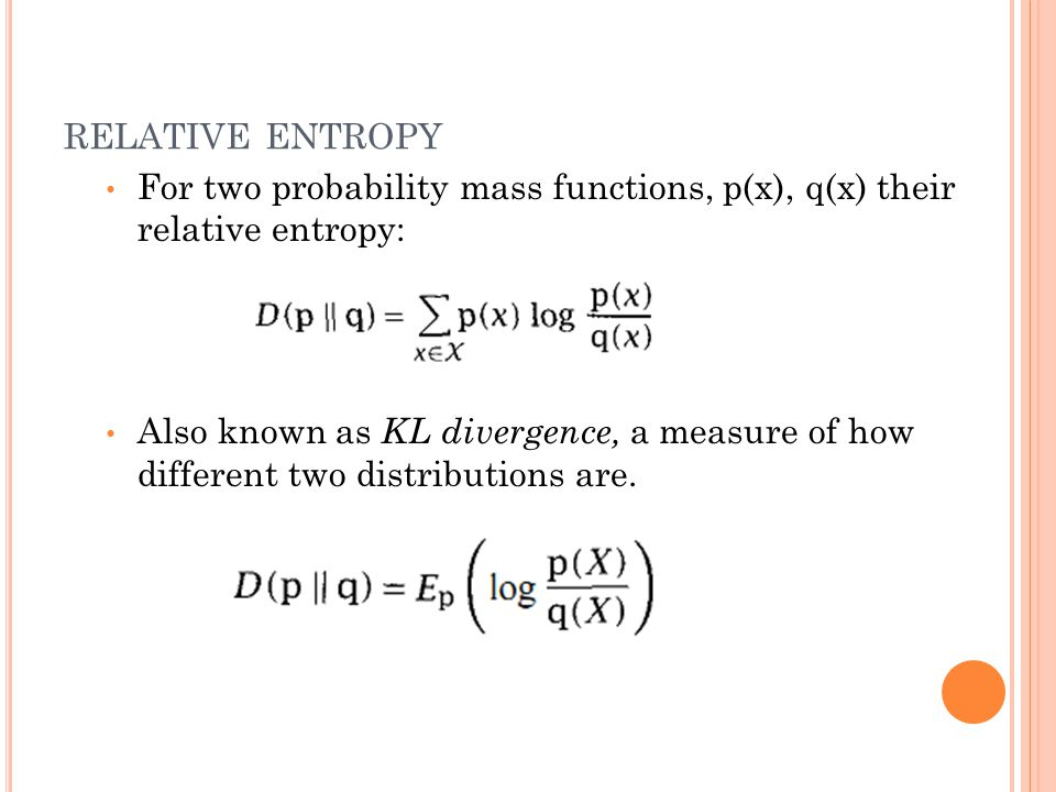 RELATIVE ENTROPY For two probability mass functions, p(x), q(x) their relative entropy: Also known as KL divergence, a measure of how different two distributions are.