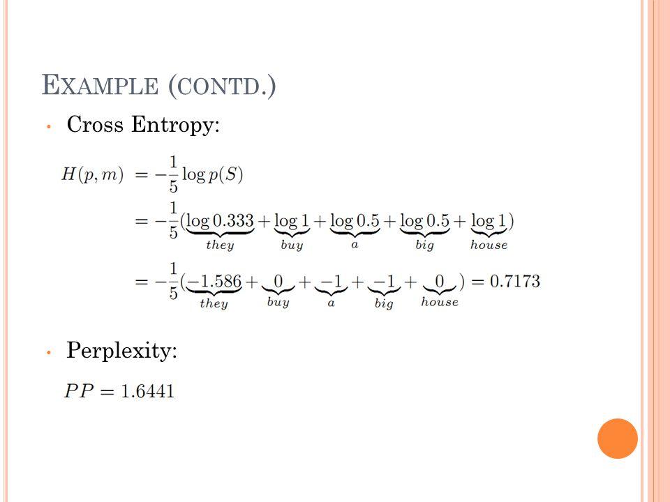 E XAMPLE ( CONTD.) Cross Entropy: Perplexity: