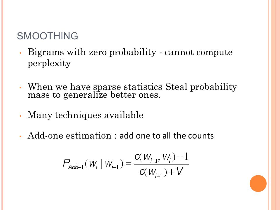 SMOOTHING Bigrams with zero probability - cannot compute perplexity When we have sparse statistics Steal probability mass to generalize better ones.