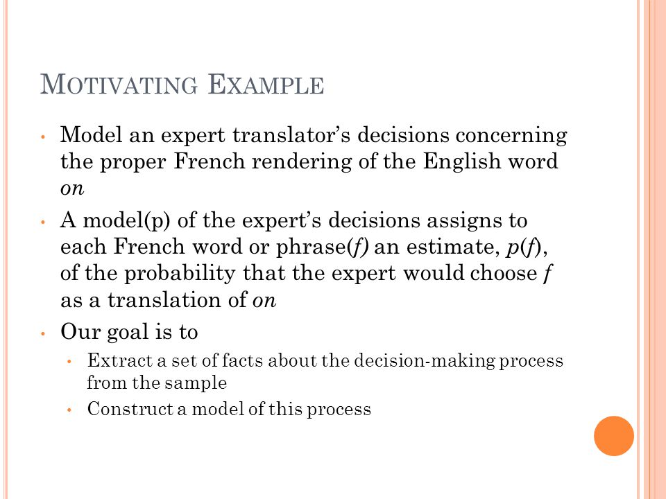 M OTIVATING E XAMPLE Model an expert translator's decisions concerning the proper French rendering of the English word on A model(p) of the expert's decisions assigns to each French word or phrase( f) an estimate, p ( f ), of the probability that the expert would choose f as a translation of on Our goal is to Extract a set of facts about the decision-making process from the sample Construct a model of this process