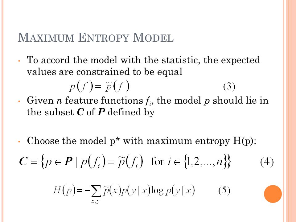 M AXIMUM E NTROPY M ODEL To accord the model with the statistic, the expected values are constrained to be equal Given n feature functions f i, the model p should lie in the subset C of P defined by Choose the model p* with maximum entropy H(p):