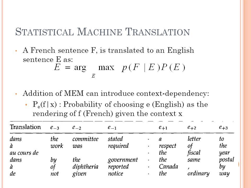 S TATISTICAL M ACHINE T RANSLATION A French sentence F, is translated to an English sentence E as: Addition of MEM can introduce context-dependency: P e (f|x) : Probability of choosing e (English) as the rendering of f (French) given the context x