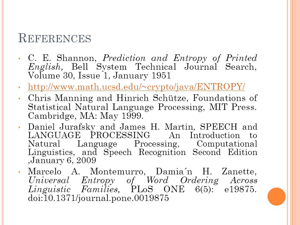 R EFERENCES C. E. Shannon, Prediction and Entropy of Printed English, Bell System Technical Journal Search, Volume 30, Issue 1, January 1951 http://ww