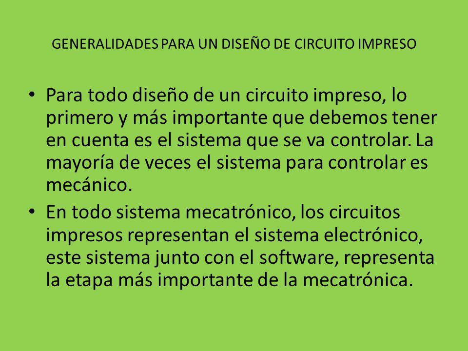 GENERALIDADES PARA UN DISEÑO DE CIRCUITO IMPRESO Para todo diseño de un circuito impreso, lo primero y más importante que debemos tener en cuenta es el sistema que se va controlar.