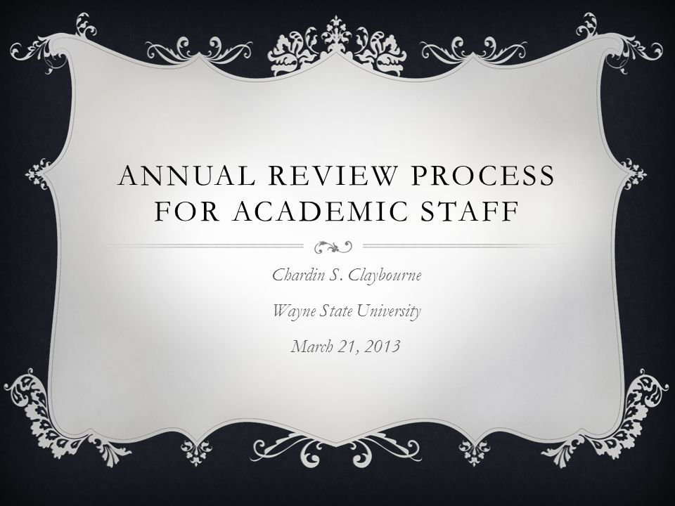 PURPOSE OF ANNUAL REVIEW The purpose of the annual review process is to assess each member of the academic staff in terms of his/her performance in contributing to the overall goal of making Wayne State University the best possible teaching and research institution it can be. (Article XXIV – Professional Duties)