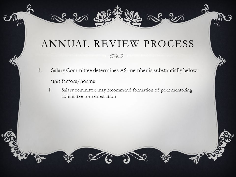 ANNUAL REVIEW PROCESS 1.Salary Committee determines AS member is substantially below unit factors/norms 1.Salary committee may recommend formation of