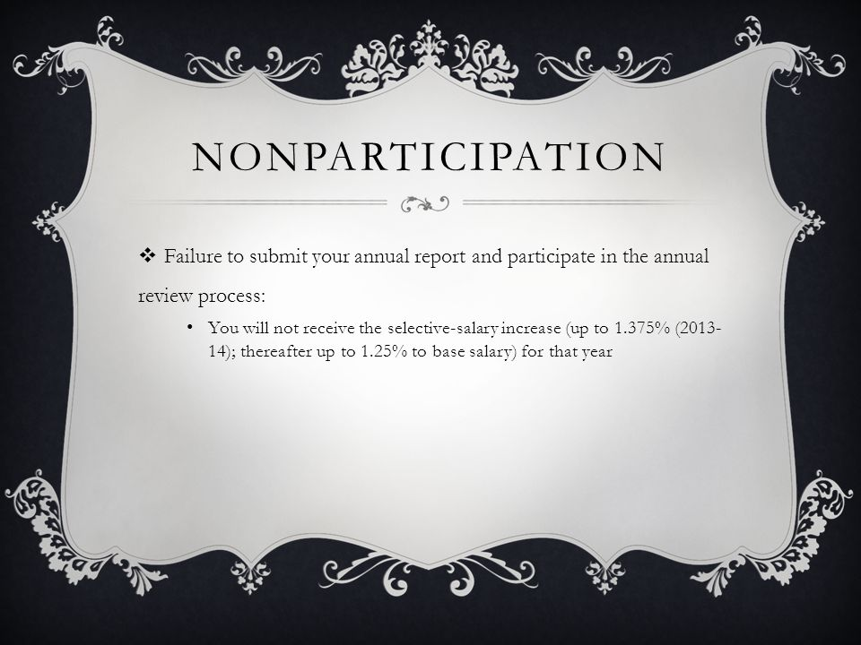 NONPARTICIPATION  Failure to submit your annual report and participate in the annual review process for two (2) times in any five (5) year period: You will not receive the across-the-board increase (1.25% to base salary) for that year
