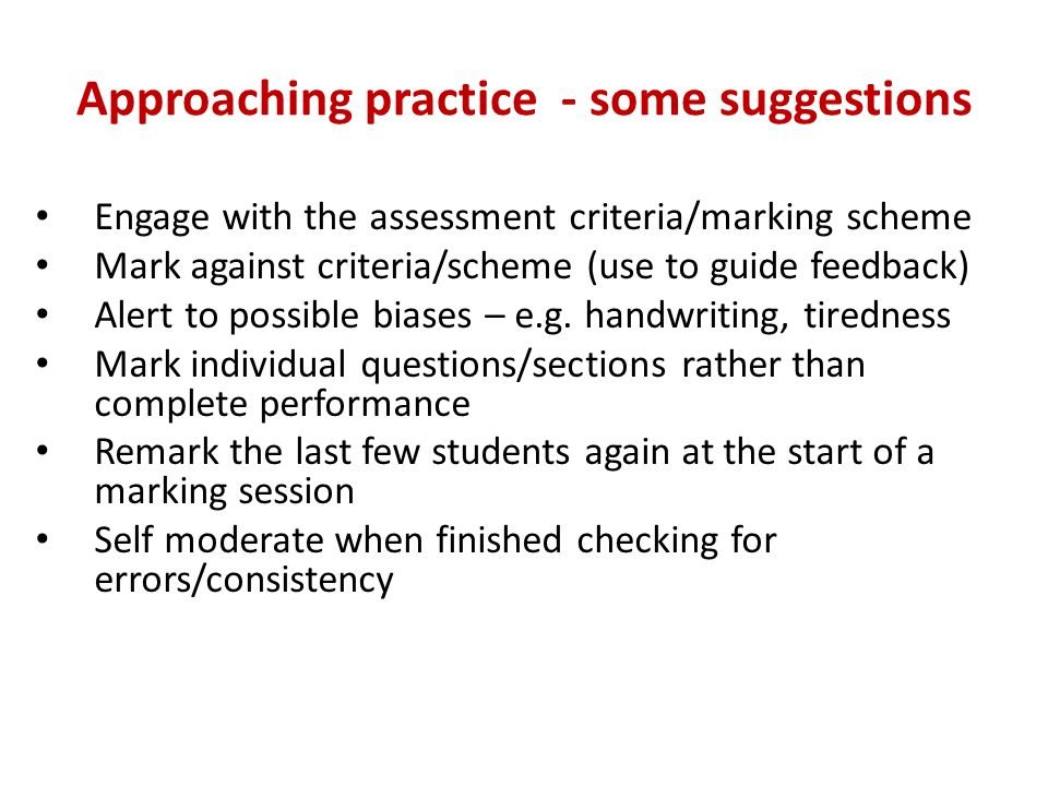 Approaching practice - some suggestions Engage with the assessment criteria/marking scheme Mark against criteria/scheme (use to guide feedback) Alert to possible biases – e.g.