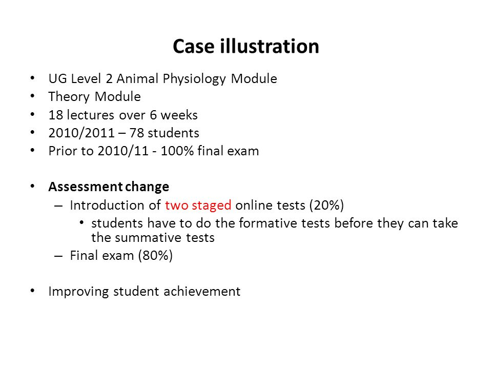 Case illustration UG Level 2 Animal Physiology Module Theory Module 18 lectures over 6 weeks 2010/2011 – 78 students Prior to 2010/11 - 100% final exam Assessment change – Introduction of two staged online tests (20%) students have to do the formative tests before they can take the summative tests – Final exam (80%) Improving student achievement