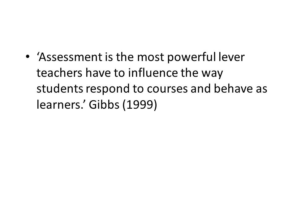 'Assessment is the most powerful lever teachers have to influence the way students respond to courses and behave as learners.' Gibbs (1999)