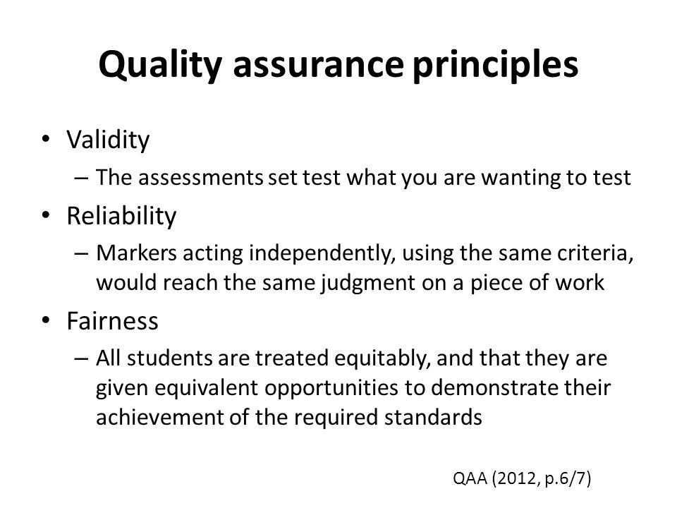 Quality assurance principles Validity – The assessments set test what you are wanting to test Reliability – Markers acting independently, using the same criteria, would reach the same judgment on a piece of work Fairness – All students are treated equitably, and that they are given equivalent opportunities to demonstrate their achievement of the required standards QAA (2012, p.6/7)