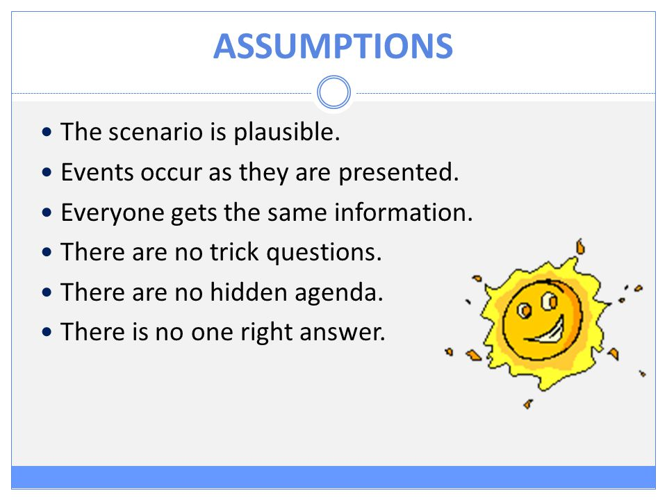 ASSUMPTIONS The scenario is plausible. Events occur as they are presented.