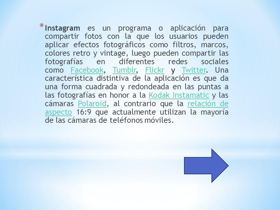 * Instagram es un programa o aplicación para compartir fotos con la que los usuarios pueden aplicar efectos fotográficos como filtros, marcos, colores retro y vintage, luego pueden compartir las fotografías en diferentes redes sociales como Facebook, Tumblr, Flickr y Twitter.