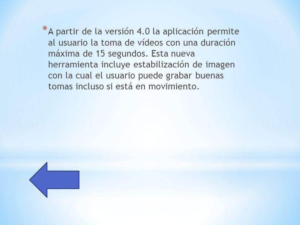 * A partir de la versión 4.0 la aplicación permite al usuario la toma de vídeos con una duración máxima de 15 segundos.