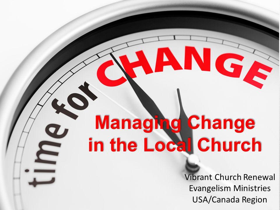 Managing Change in the Local Church Vibrant Church Renewal Evangelism Ministries USA/Canada Region
