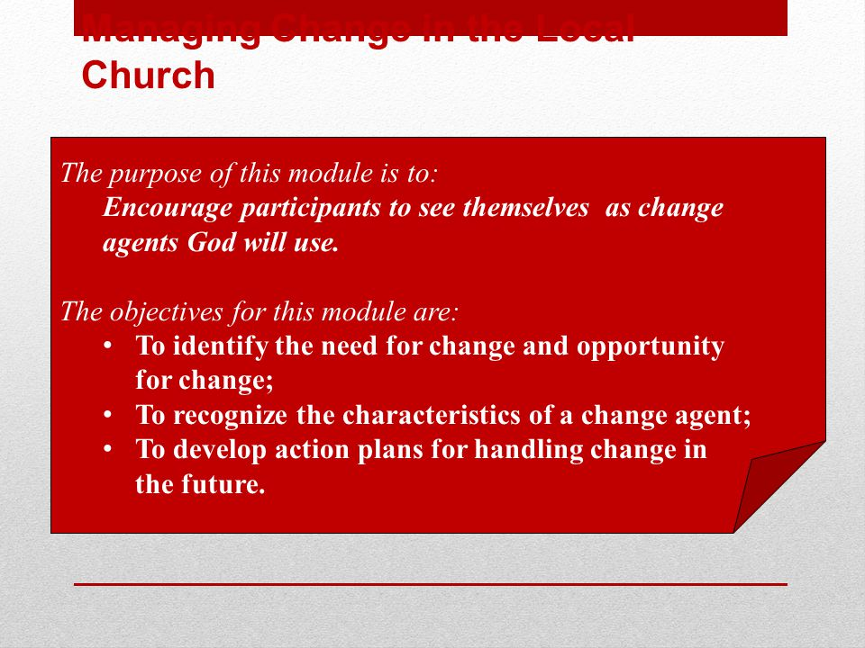 Managing Change in the Local Church The purpose of this module is to: Encourage participants to see themselves as change agents God will use.