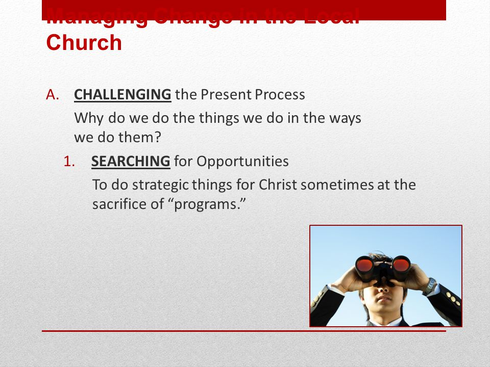 A. CHALLENGING the Present Process Why do we do the things we do in the ways we do them.
