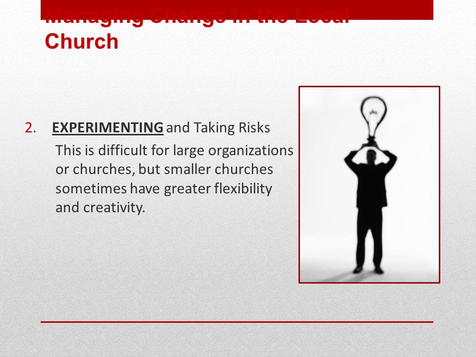2. EXPERIMENTING and Taking Risks This is difficult for large organizations or churches, but smaller churches sometimes have greater flexibility and c