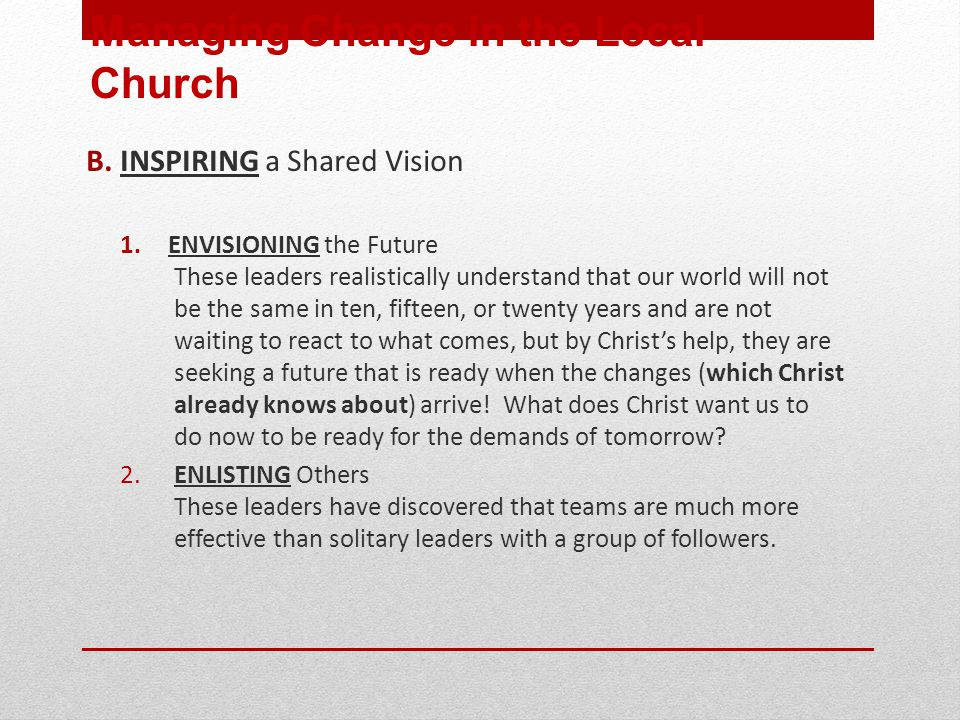 B. INSPIRING a Shared Vision 1.ENVISIONING the Future These leaders realistically understand that our world will not be the same in ten, fifteen, or t