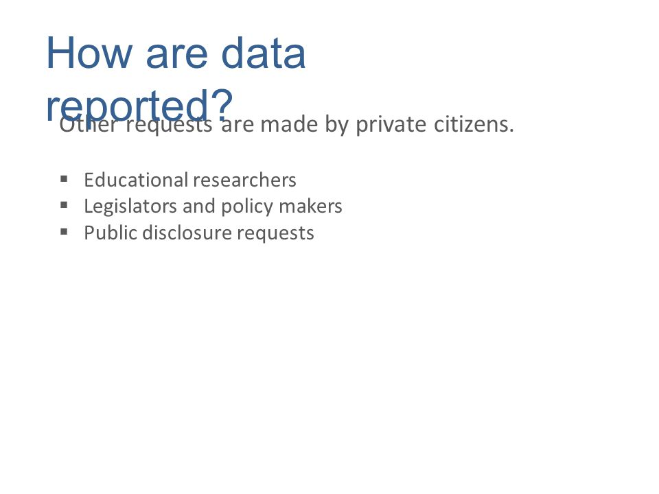 Other requests are made by private citizens.  Educational researchers  Legislators and policy makers  Public disclosure requests How are data repor
