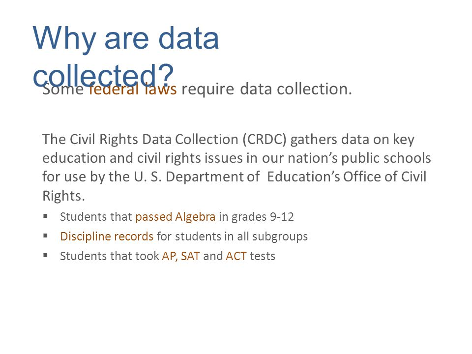 Some federal laws require data collection. The Civil Rights Data Collection (CRDC) gathers data on key education and civil rights issues in our nation