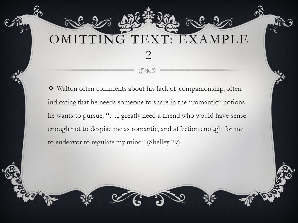 OMITTING TEXT: EXAMPLE 2  Walton often comments about his lack of companionship, often indicating that he needs someone to share in the romantic notions he wants to pursue: …I greatly need a friend who would have sense enough not to despise me as romantic, and affection enough for me to endeavor to regulate my mind (Shelley 29).