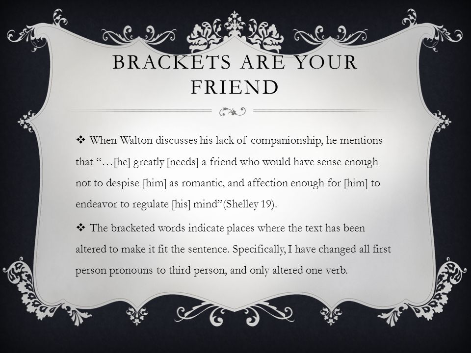 BRACKETS ARE YOUR FRIEND  When Walton discusses his lack of companionship, he mentions that …[he] greatly [needs] a friend who would have sense enough not to despise [him] as romantic, and affection enough for [him] to endeavor to regulate [his] mind (Shelley 19).