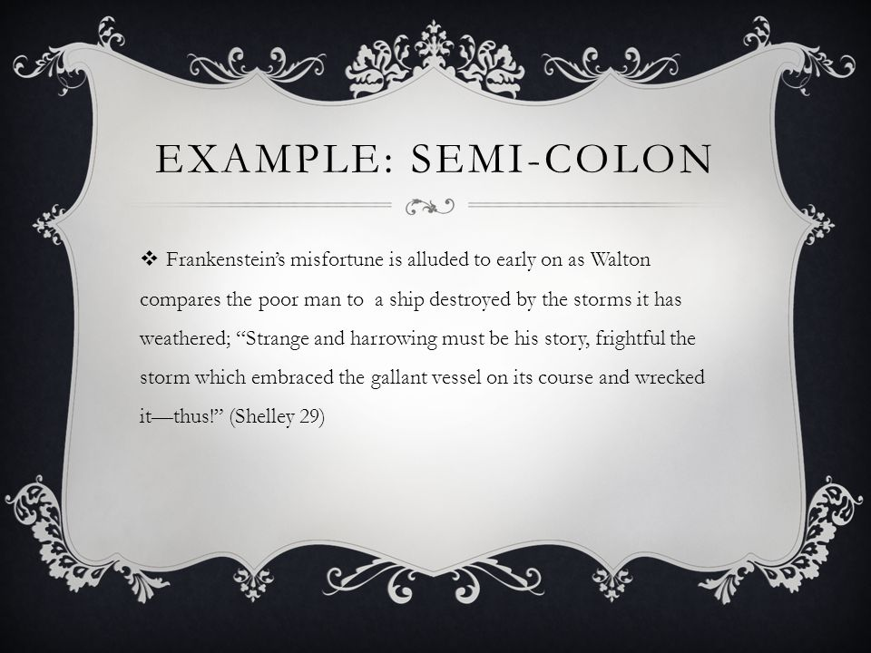 EXAMPLE: SEMI-COLON  Frankenstein's misfortune is alluded to early on as Walton compares the poor man to a ship destroyed by the storms it has weathered; Strange and harrowing must be his story, frightful the storm which embraced the gallant vessel on its course and wrecked it—thus! (Shelley 29)