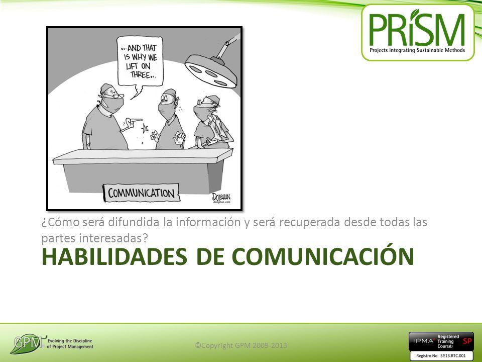 HABILIDADES DE COMUNICACIÓN ¿Cómo será difundida la información y será recuperada desde todas las partes interesadas? ©Copyright GPM 2009-20135