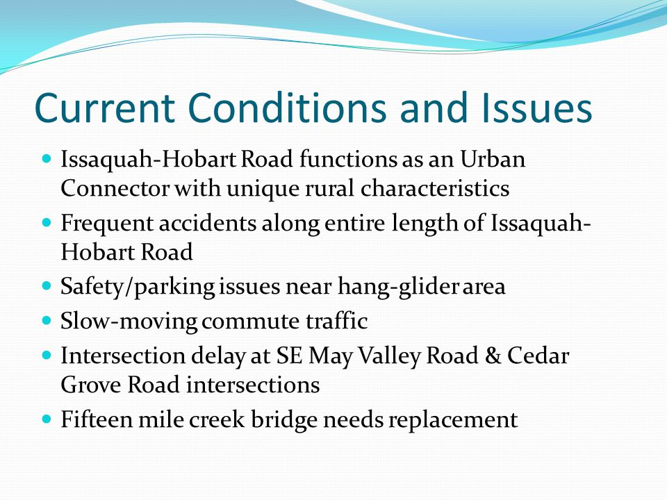 Current Conditions and Issues Issaquah-Hobart Road functions as an Urban Connector with unique rural characteristics Frequent accidents along entire length of Issaquah- Hobart Road Safety/parking issues near hang-glider area Slow-moving commute traffic Intersection delay at SE May Valley Road & Cedar Grove Road intersections Fifteen mile creek bridge needs replacement